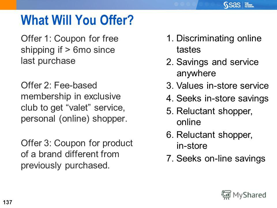 137 What Will You Offer? Offer 1: Coupon for free shipping if > 6mo since last purchase Offer 2: Fee-based membership in exclusive club to get valet service, personal (online) shopper. Offer 3: Coupon for product of a brand different from previously