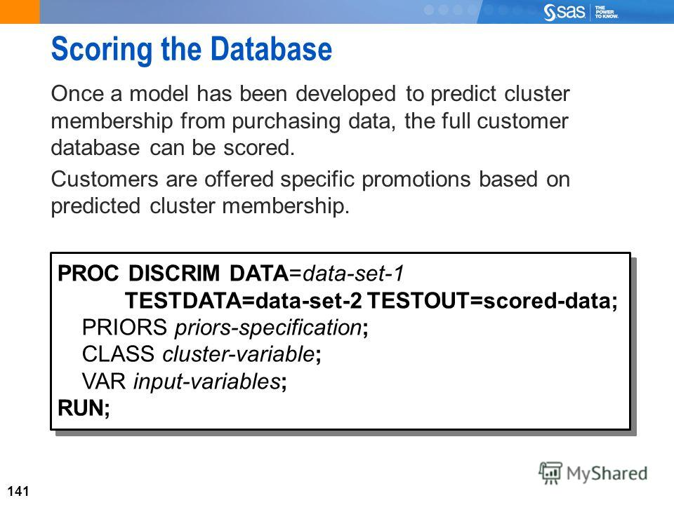 141 Scoring the Database Once a model has been developed to predict cluster membership from purchasing data, the full customer database can be scored. Customers are offered specific promotions based on predicted cluster membership. PROC DISCRIM DATA=