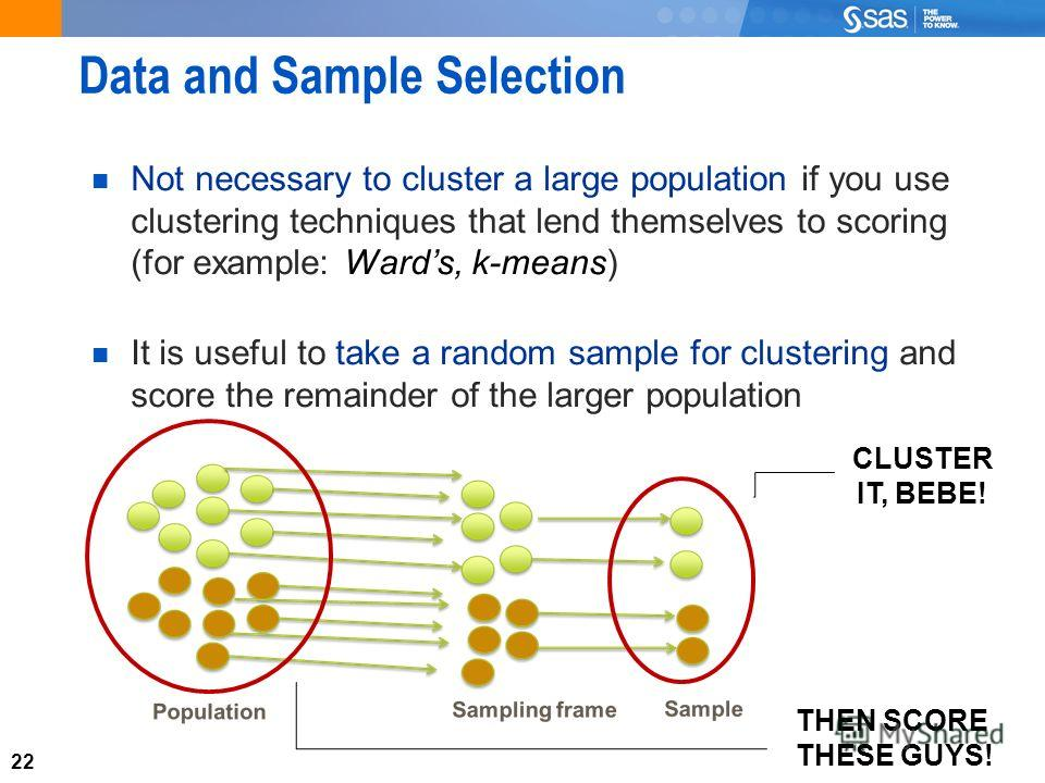 22 Data and Sample Selection Not necessary to cluster a large population if you use clustering techniques that lend themselves to scoring (for example: Wards, k-means) It is useful to take a random sample for clustering and score the remainder of the