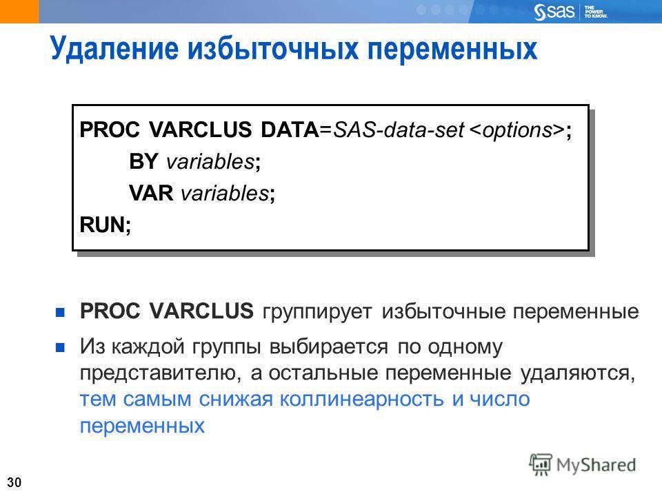 30 Удаление избыточных переменных 30 PROC VARCLUS DATA=SAS-data-set ; BY variables; VAR variables; RUN; PROC VARCLUS DATA=SAS-data-set ; BY variables; VAR variables; RUN; PROC VARCLUS группирует избыточные переменные Из каждой группы выбирается по од