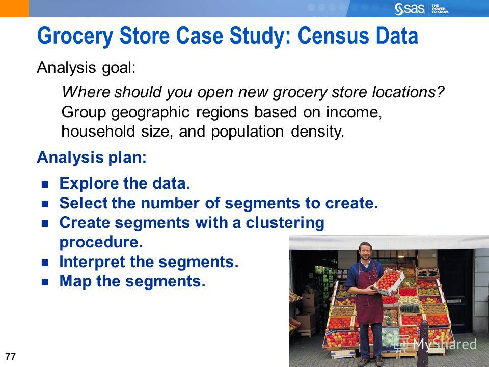 77 Grocery Store Case Study: Census Data Analysis goal: Where should you open new grocery store locations? Group geographic regions based on income, household size, and population density. Explore the data. Select the number of segments to create. Cr