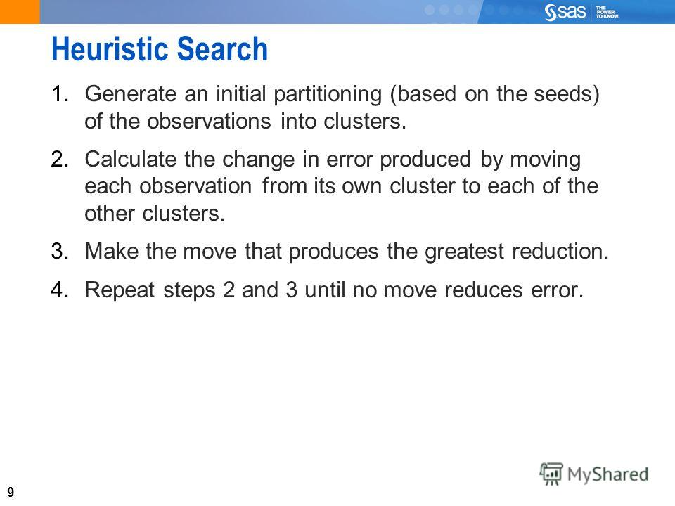 9 Heuristic Search 1. Generate an initial partitioning (based on the seeds) of the observations into clusters. 2. Calculate the change in error produced by moving each observation from its own cluster to each of the other clusters. 3. Make the move t