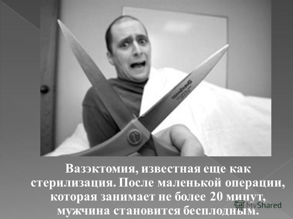 Вазэктомия, известная еще как стерилизация. После маленькой операции, которая занимает не более 20 минут, мужчина становится бесплодным.