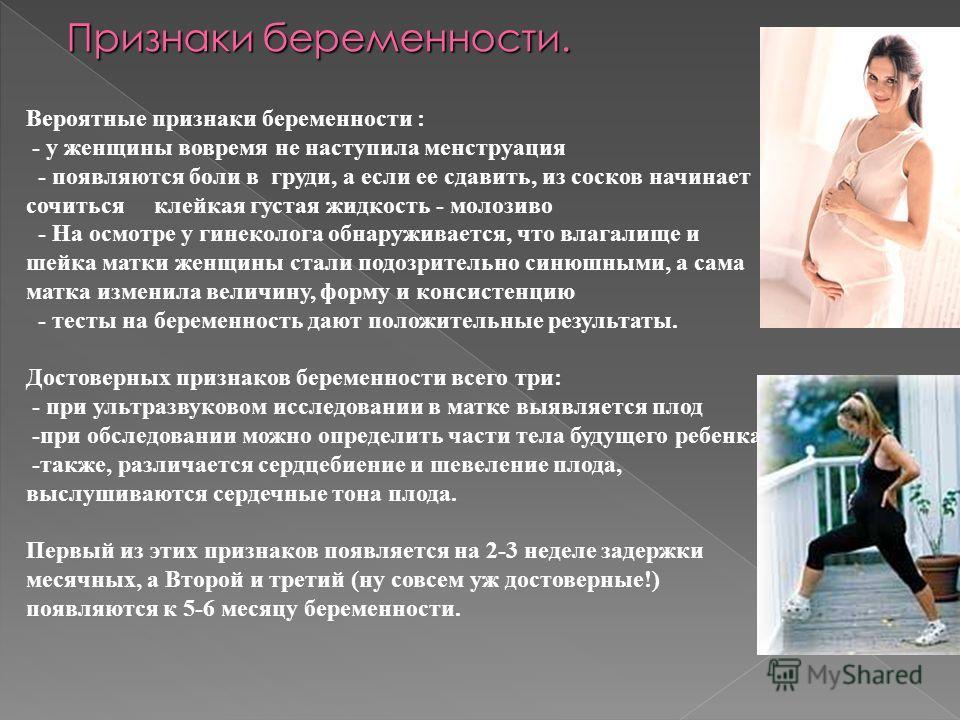 Вероятные признаки беременности : - у женщины вовремя не наступила менструация - появляются боли в груди, а если ее сдавить, из сосков начинает сочиться клейкая густая жидкость - молозиво - На осмотре у гинеколога обнаруживается, что влагалище и шейк