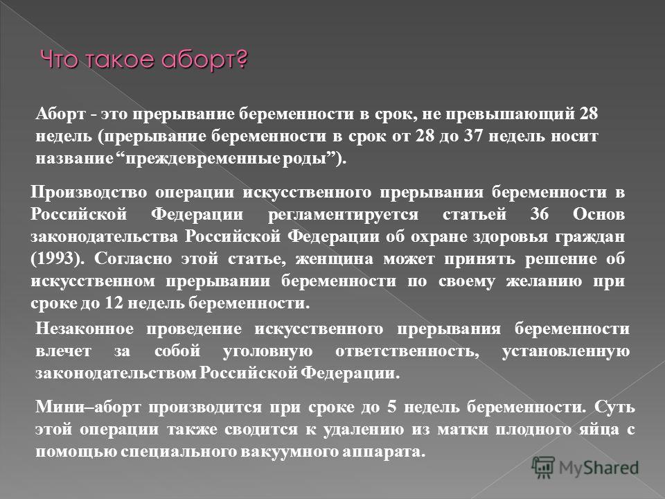 Аборт - это прерывание беременности в срок, не превышающий 28 недель (прерывание беременности в срок от 28 до 37 недель носит название преждевременные роды). Производство операции искусственного прерывания беременности в Российской Федерации регламен