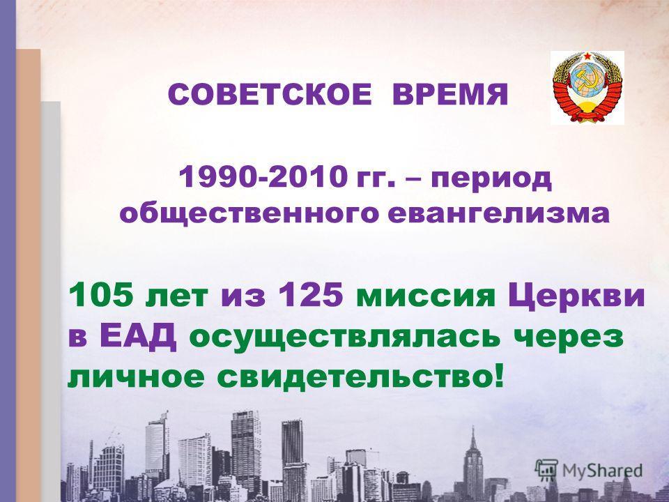 СОВЕТСКОЕ ВРЕМЯ 1990-2010 гг. – период общественного евангелизма 105 лет из 125 миссия Церкви в ЕАД осуществлялась через личное свидетельство!