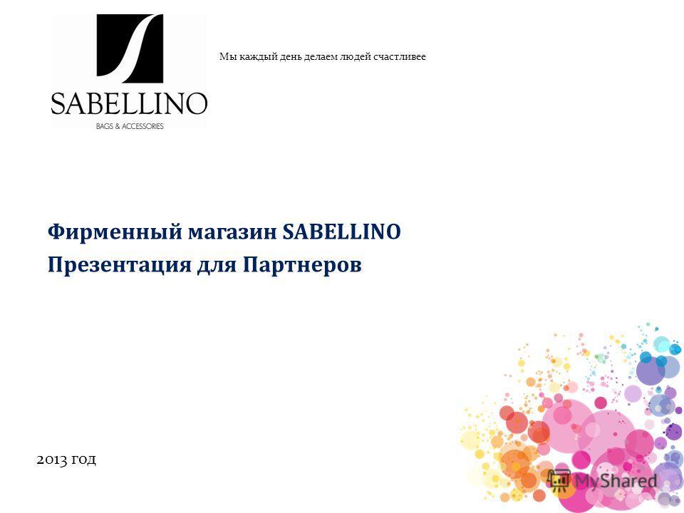 Фирменный магазин SABELLINO Презентация для Партнеров Мы каждый день делаем людей счастливее 2013 год