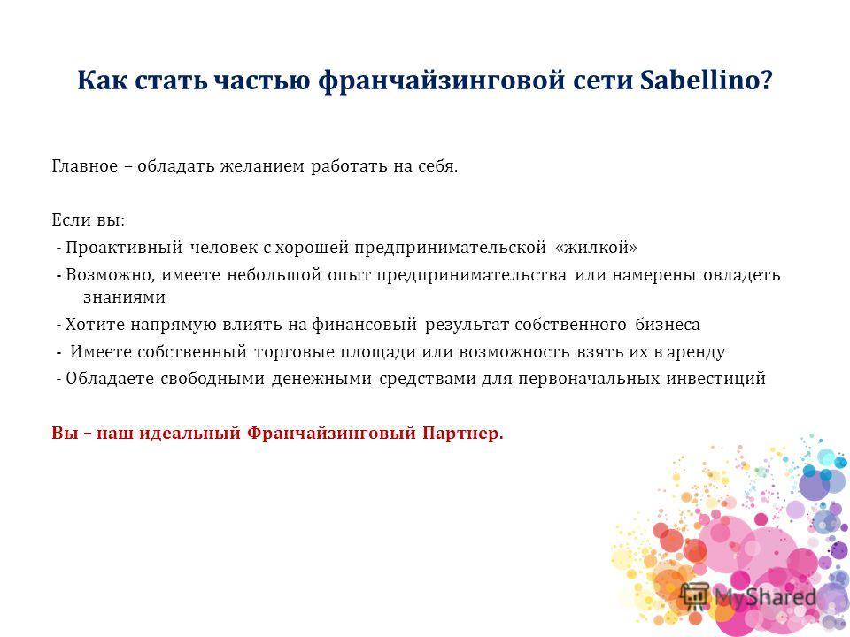 Как стать частью франчайзинговой сети Sabellino? Главное – обладать желанием работать на себя. Если вы: - Проактивный человек с хорошей предпринимательской «жилкой» - Возможно, имеете небольшой опыт предпринимательства или намерены овладеть знаниями