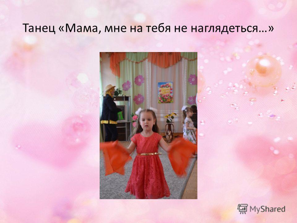 Танец «Мама, мне на тебя не наглядеться…»
