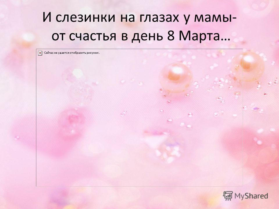 И слезинки на глазах у мамы- от счастья в день 8 Марта…