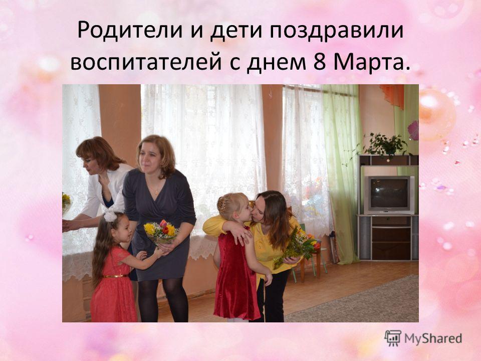 Родители и дети поздравили воспитателей с днем 8 Марта.