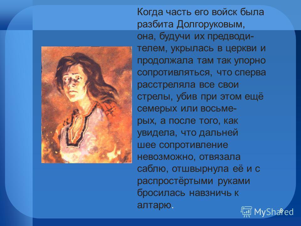 8 Когда часть его войск была разбита Долгоруковым, она, будучи их предводителем, укрылась в церкви и продолжала там так упорно сопротивляться, что сперва расстреляла все свои стрелы, убив при этом ещё семерых или восьмерых, а после того, как увидела,