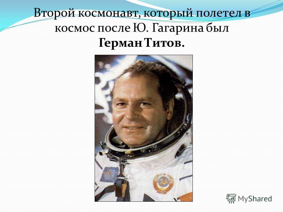 Второй космонавт, который полетел в космос после Ю. Гагарина был Герман Титов.