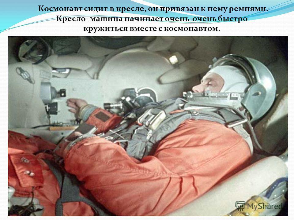 Космонавт сидит в кресле, он привязан к нему ремнями. Кресло- машина начинает очень-очень быстро кружиться вместе с космонавтом.