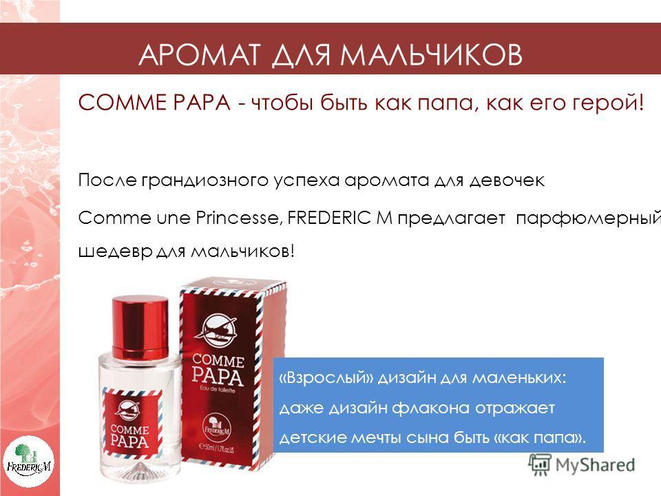COMME PAPA - чтобы быть как папа, как его герой! После грандиозного успеха аромата для девочек Comme une Princesse, FREDERIC M предлагает парфюмерный шедевр для мальчиков! АРОМАТ ДЛЯ МАЛЬЧИКОВ «Взрослый» дизайн для маленьких: даже дизайн флакона отра