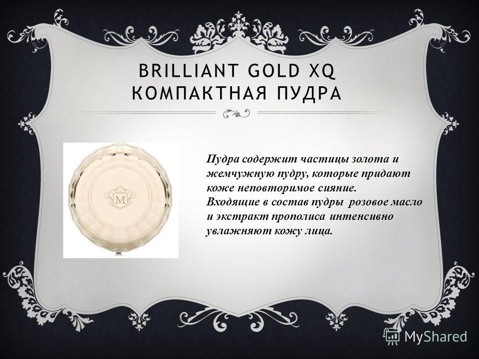 BRILLIANT GOLD XQ КОМПАКТНАЯ ПУДРА Пудра содержит частицы золота и жемчужную пудру, которые придают коже неповторимое сияние. Входящие в состав пудры розовое масло и экстракт прополиса интенсивно увлажняют кожу лица.
