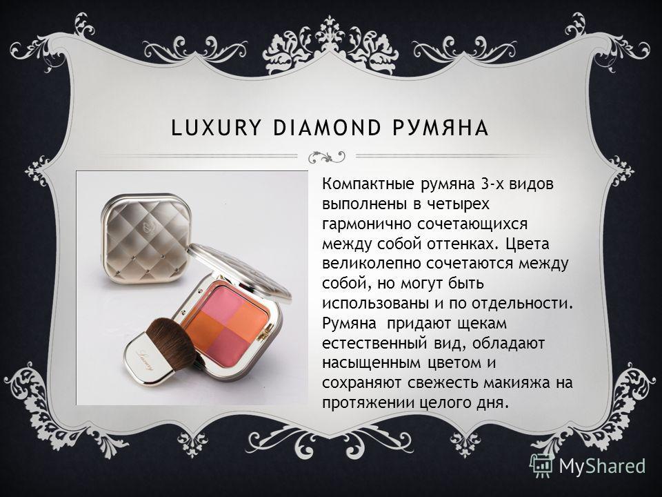 LUXURY DIAMOND РУМЯНА Компактные румяна 3-х видов выполнены в четырех гармонично сочетающихся между собой оттенках. Цвета великолепно сочетаются между собой, но могут быть использованы и по отдельности. Румяна придают щекам естественный вид, обладают