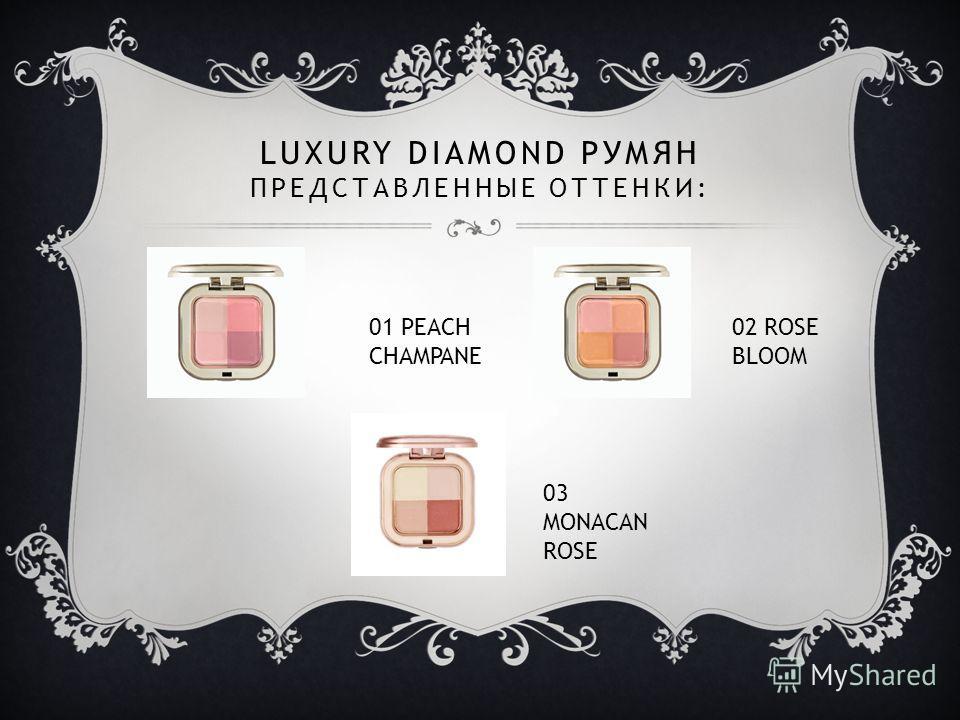 LUXURY DIAMOND РУМЯН ПРЕДСТАВЛЕННЫЕ ОТТЕНКИ: 01 PEACH CHAMPANE 02 ROSE BLOOM 03 MONACAN ROSE
