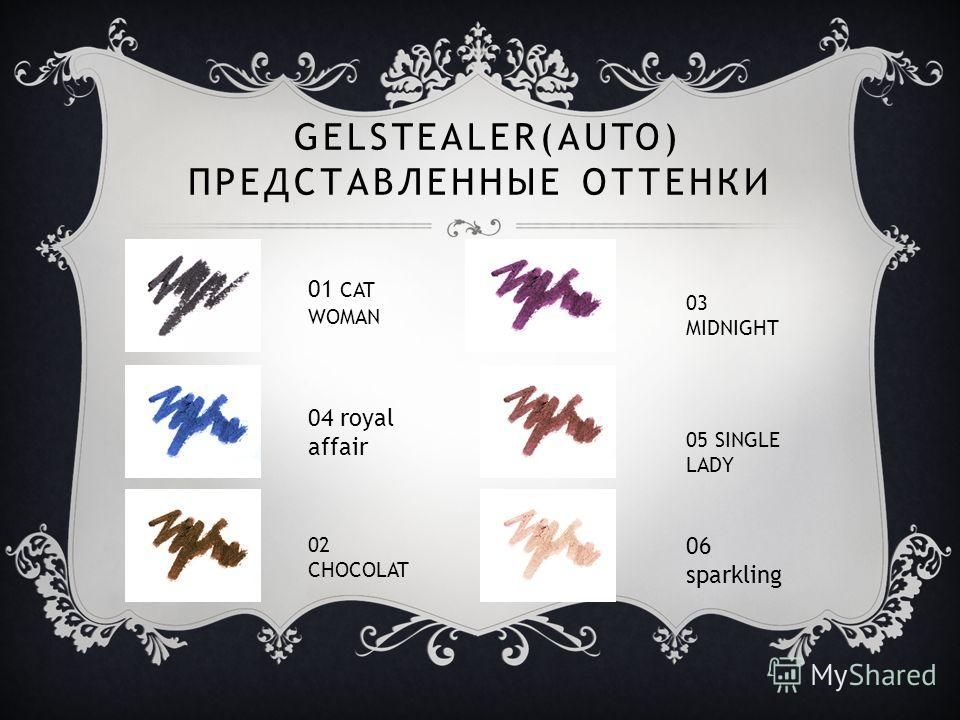GELSTEALER(AUTO) ПРЕДСТАВЛЕННЫЕ ОТТЕНКИ 01 CAT WOMAN 04 royal affair 06 sparkling 02 CHOCOLAT 03 MIDNIGHT 05 SINGLE LADY