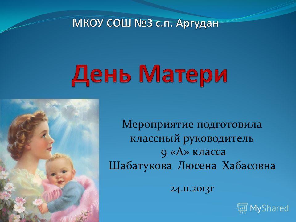 Мероприятие подготовила классный руководитель 9 «А» класса Шабатукова Люсена Хабасовна 24.11.2013 г