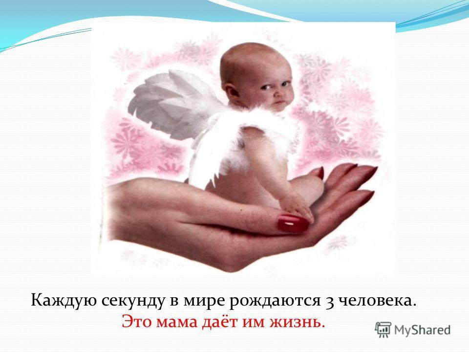 Каждую секунду в мире рождаются 3 человека. Это мама даёт им жизнь.