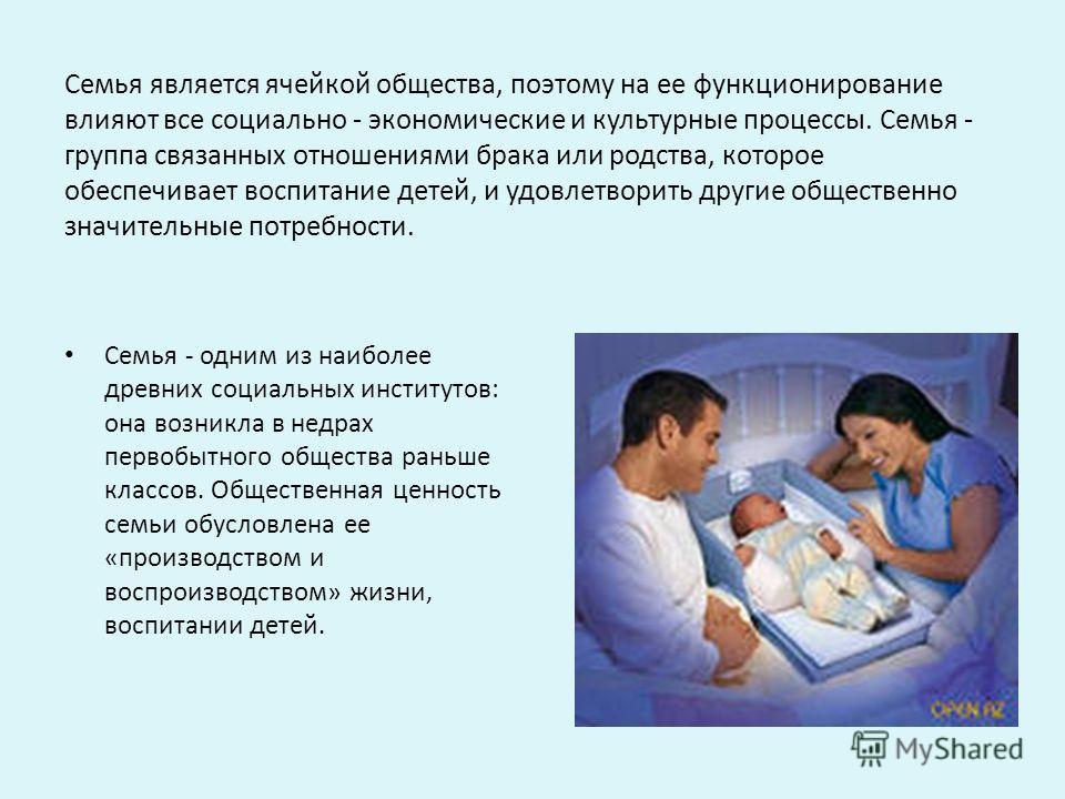 Семья является ячейкой общества, поэтому на ее функционирование влияют все социально - экономические и культурные процессы. Семья - группа связанных отношениями брака или родства, которое обеспечивает воспитание детей, и удовлетворить другие обществе