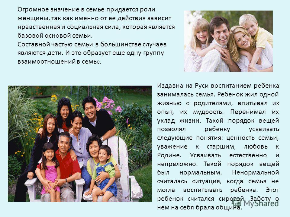 Огромное значение в семье придается роли женщины, так как именно от ее действия зависит нравственная и социальная сила, которая является базовой основой семьи. Составной частью семьи в большинстве случаев являются дети. И это образует еще одну группу