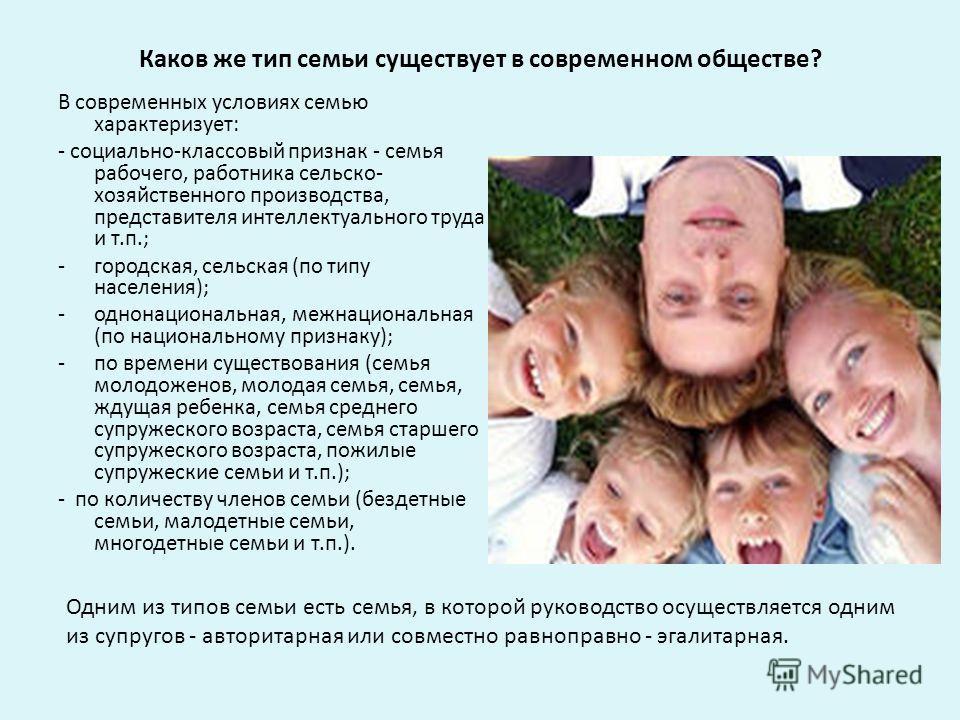 Каков же тип семьи существует в современном обществе? В современных условиях семью характеризует: - социально-классовый признак - семья рабочего, работника сельскохозяйственного производства, представителя интеллектуального труда и т.п.; -городская,