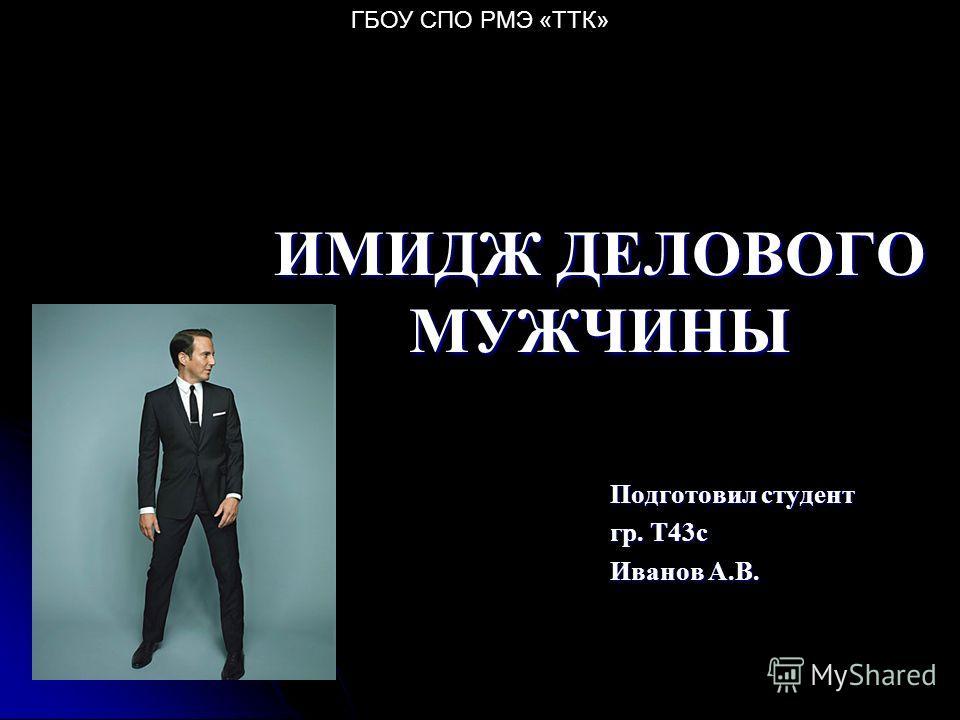 ИМИДЖ ДЕЛОВОГО МУЖЧИНЫ Подготовил студент гр. Т43 с Иванов А.В. ГБОУ СПО РМЭ «ТТК»