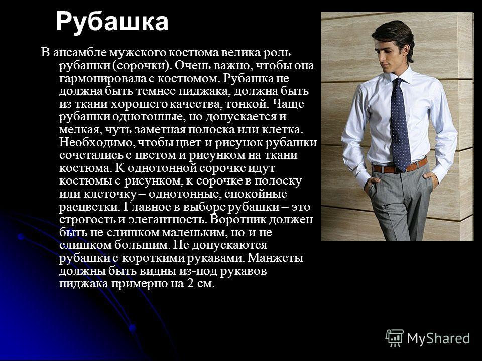 Рубашка В ансамбле мужского костюма велика роль рубашки (сорочки). Очень важно, чтобы она гармонировала с костюмом. Рубашка не должна быть темнее пиджака, должна быть из ткани хорошего качества, тонкой. Чаще рубашки однотонные, но допускается и мелка