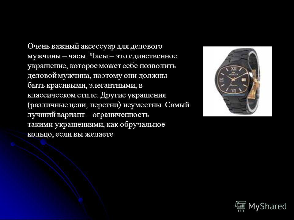 Очень важный аксессуар для делового мужчины – часы. Часы – это единственное украшение, которое может себе позволить деловой мужчина, поэтому они должны быть красивыми, элегантными, в классическом стиле. Другие украшения (различные цепи, перстни) неум