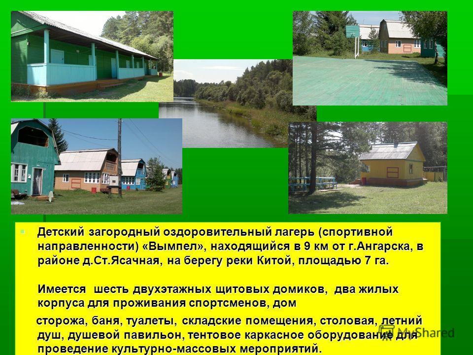 Детский загородный оздоровительный лагерь (спортивной направленности) «Вымпел», находящийся в 9 км от г.Ангарска, в районе д.Ст.Ясачная, на берегу реки Китой, площадью 7 га. Имеется шесть двухэтажных щитовых домиков, два жилых корпуса для проживания