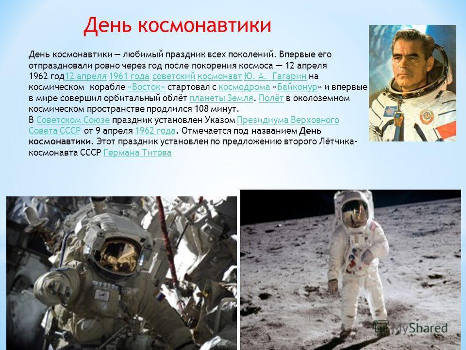 День космонавтики День космонавтики любимый праздник всех поколений. Впервые его отпраздновали ровно через год после покорения космоса 12 апреля 1962 год 12 апреля 1961 года советский космонавт Ю. А. Гагарин на космическом корабле «Восток» стартовал