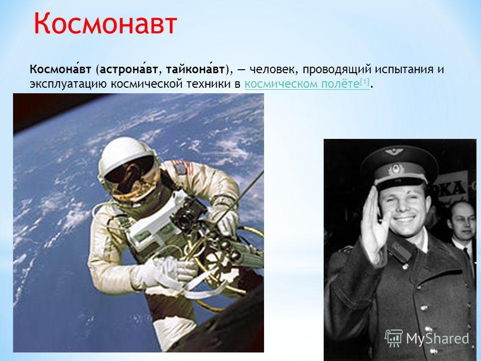 Космонавт Космонавт (астронавт, тайконавт), человек, проводящий испытания и эксплуатацию космической техники в космическом полёте [1].космическом полёте [1]