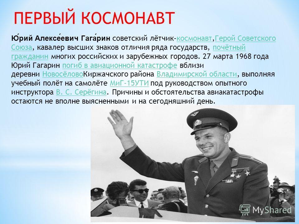 ПЕРВЫЙ КОСМОНАВТ Юрий Алексеевич Гагарин советский лётчик-космонавт,Герой Советского Союза, кавалер высших знаков отличия ряда государств, почётный гражданин многих российских и зарубежных городов. 27 марта 1968 года Юрий Гагарин погиб в авиационной