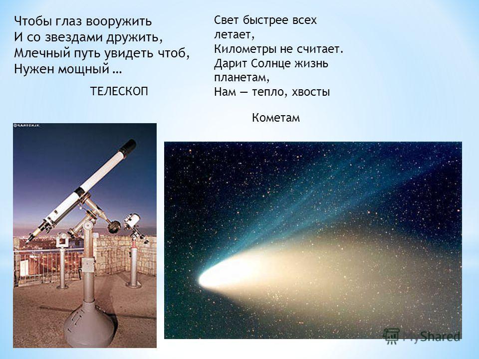 Чтобы глаз вооружить И со звездами дружить, Млечный путь увидеть чтоб, Нужен мощный … ТЕЛЕСКОП Свет быстрее всех летает, Километры не считает. Дарит Солнце жизнь планетам, Нам тепло, хвосты Кометам