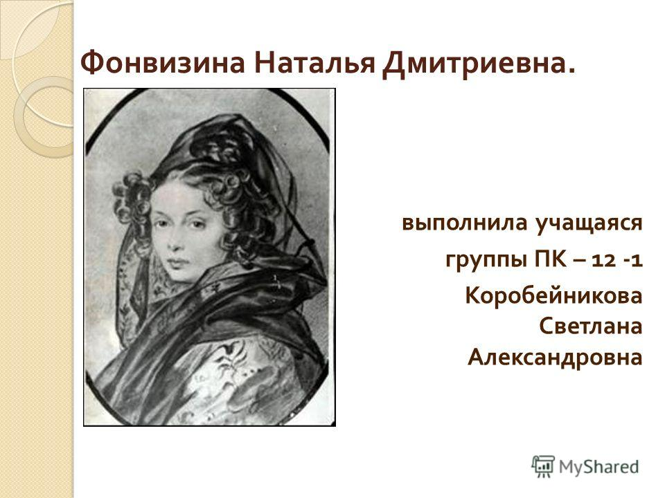 Фонвизина Наталья Дмитриевна. выполнила учащаяся группы ПК – 12 -1 Коробейникова Светлана Александровна