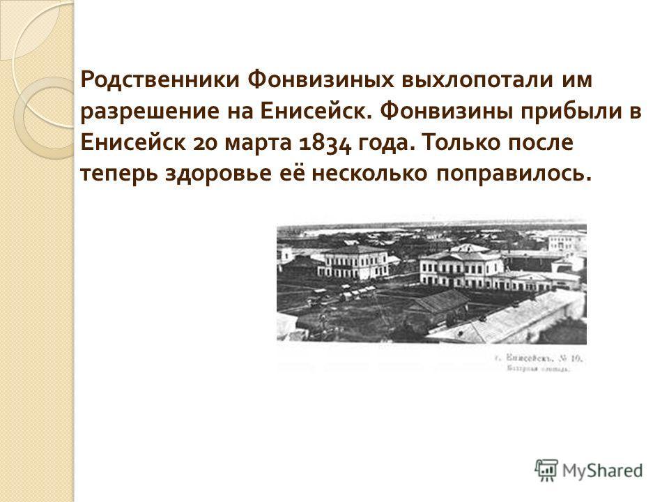 Родственники Фонвизиных выхлопотали им разрешение на Енисейск. Фонвизины прибыли в Енисейск 20 марта 1834 года. Только после теперь здоровье её несколько поправилось.