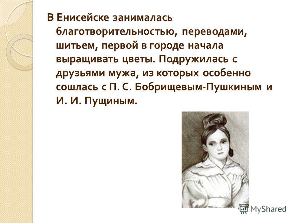 В Енисейске занималась благотворительностью, переводами, шитьем, первой в городе начала выращивать цветы. Подружилась с друзьями мужа, из которых особенно сошлась с П. С. Бобрищевым - Пушкиным и И. И. Пущиным.