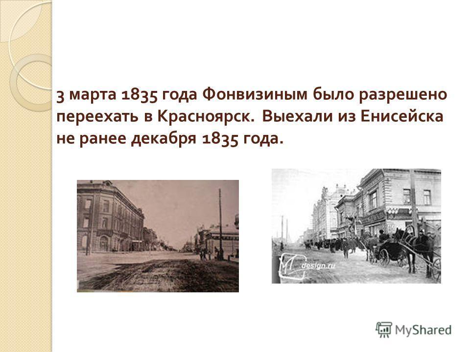 3 марта 1835 года Фонвизиным было разрешено переехать в Красноярск. Выехали из Енисейска не ранее декабря 1835 года.