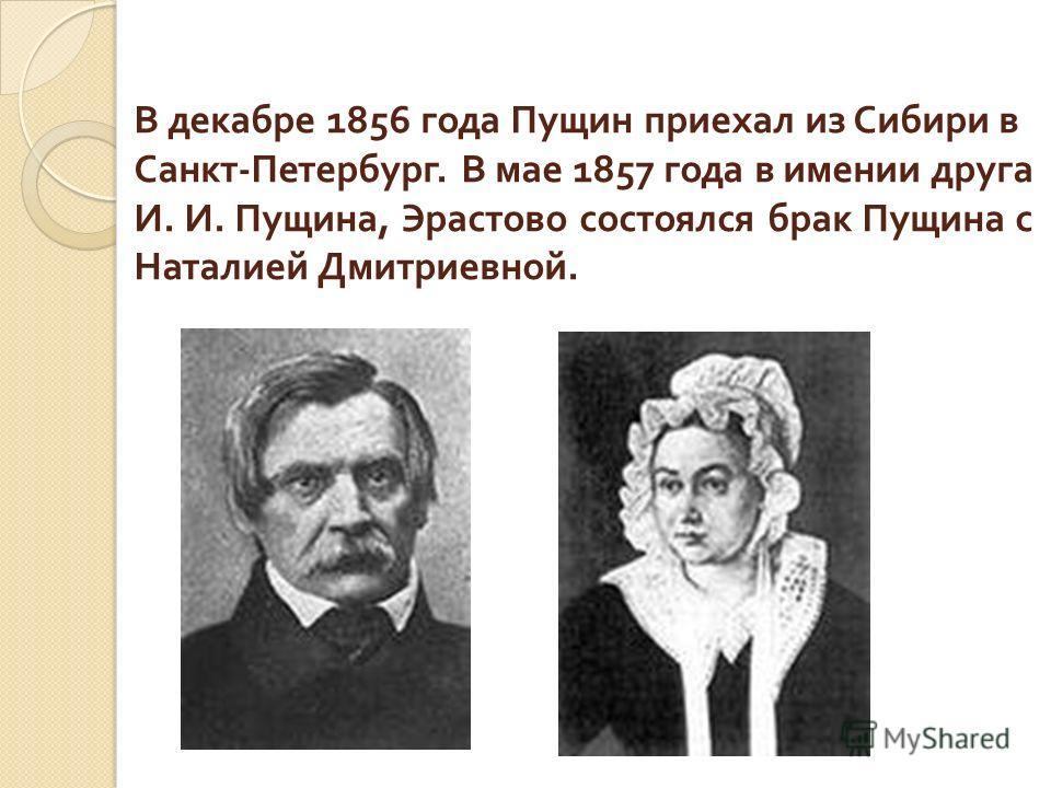 В декабре 1856 года Пущин приехал из Сибири в Санкт - Петербург. В мае 1857 года в имении друга И. И. Пущина, Эрастово состоялся брак Пущина с Наталией Дмитриевной.