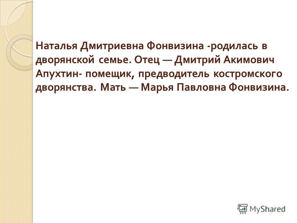 Наталья Дмитриевна Фонвизина - родилась в дворянской семье. Отец Дмитрий Акимович Апухтин - помещик, предводитель костромского дворянства. Мать Марья Павловна Фонвизина.