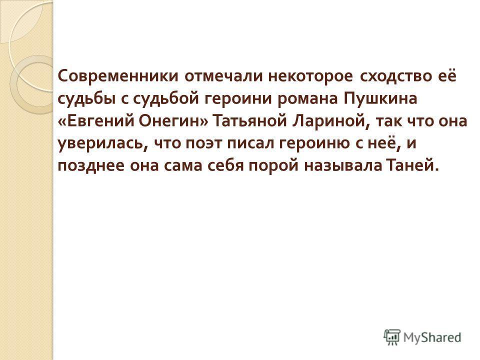 Современники отмечали некоторое сходство её судьбы с судьбой героини романа Пушкина « Евгений Онегин » Татьяной Лариной, так что она уверилась, что поэт писал героиню с неё, и позднее она сама себя порой называла Таней.