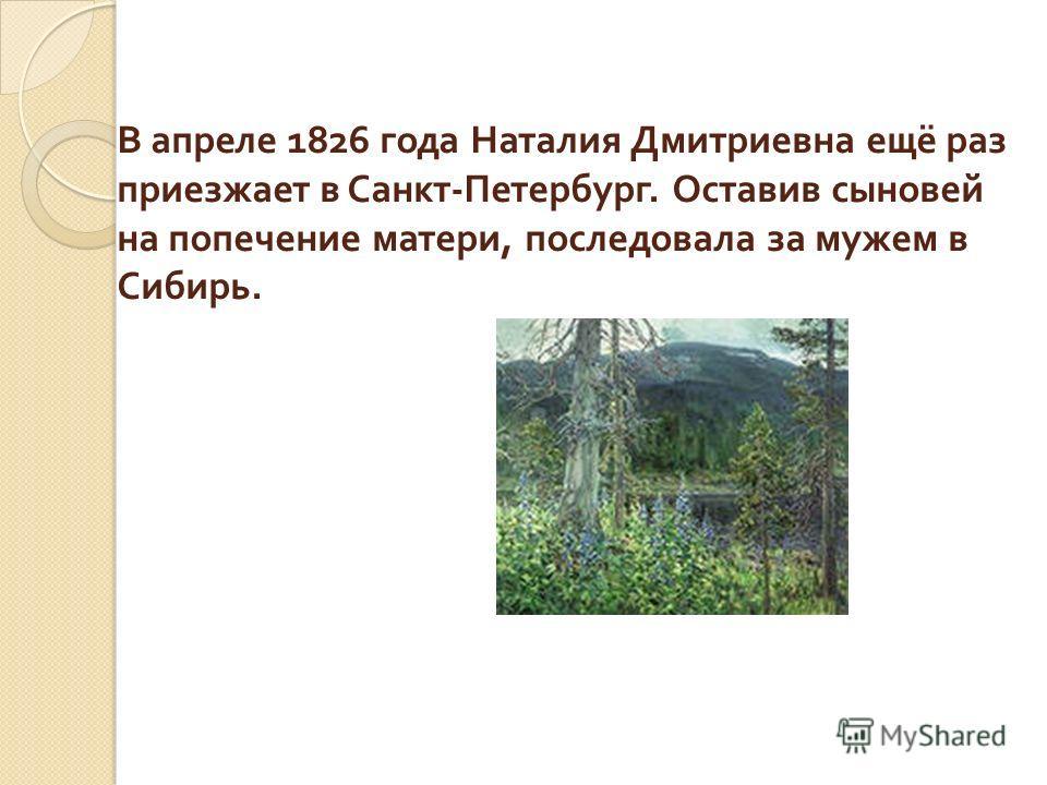 В апреле 1826 года Наталия Дмитриевна ещё раз приезжает в Санкт - Петербург. Оставив сыновей на попечение матери, последовала за мужем в Сибирь.