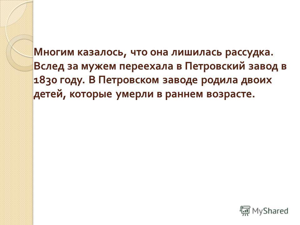 Многим казалось, что она лишилась рассудка. Вслед за мужем переехала в Петровский завод в 1830 году. В Петровском заводе родила двоих детей, которые умерли в раннем возрасте.