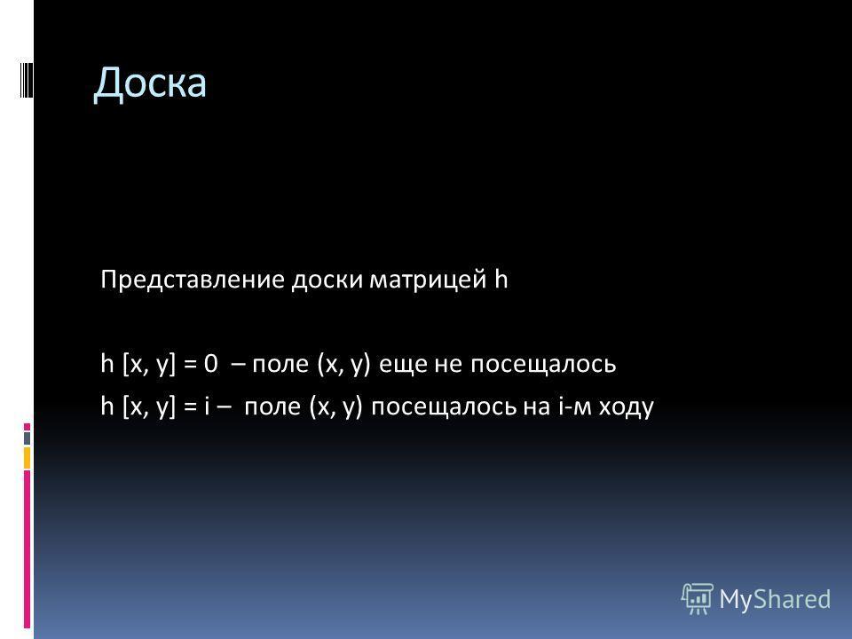 Доска Представление доски матрицей h h [х, у] = 0 – поле (х, у) еще не посещалось h [х, у] = i – поле (х, у) посещалось на i-м ходу