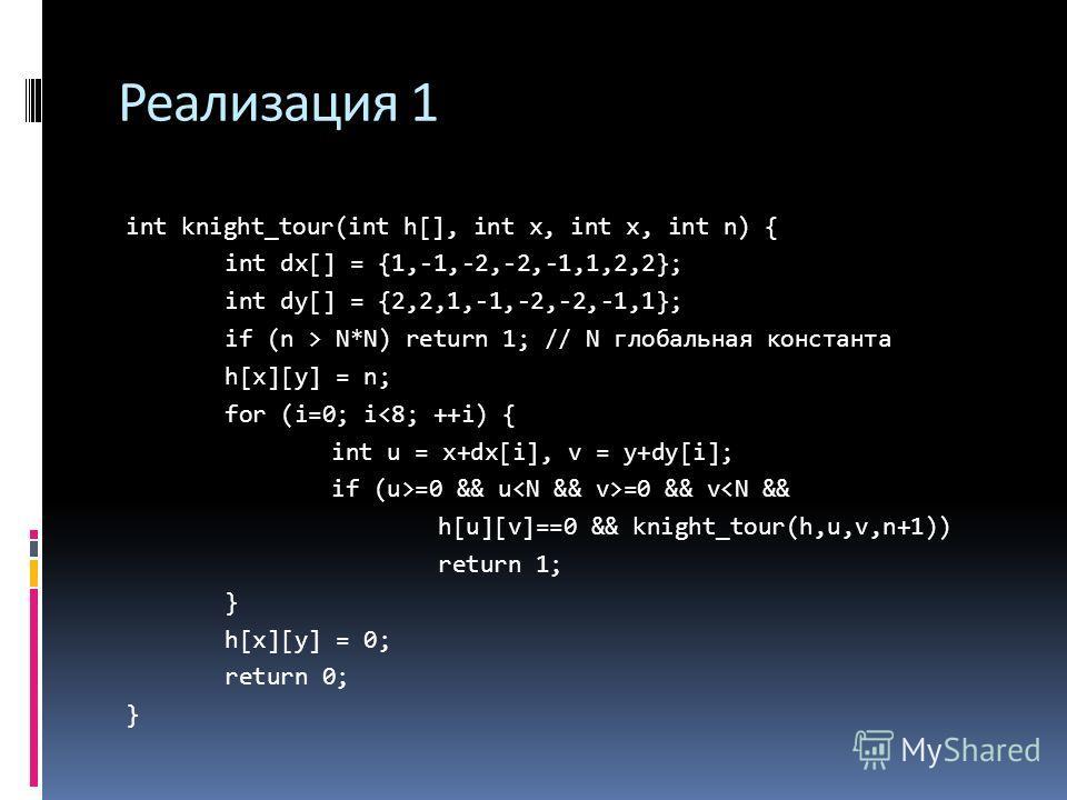 Реализация 1 int knight_tour(int h[], int x, int x, int n) { int dx[] = {1,-1,-2,-2,-1,1,2,2}; int dy[] = {2,2,1,-1,-2,-2,-1,1}; if (n > N*N) return 1; // N глобальная константа h[x][y] = n; for (i=0; i=0 && u =0 && v