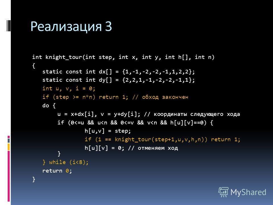 Реализация 3 int knight_tour(int step, int х, int у, int h[], int n) { static const int dx[] = {1,-1,-2,-2,-1,1,2,2}; static const int dy[] = {2,2,1,-1,-2,-2,-1,1}; int u, v, i = 0; if (step >= n*n) return 1; // обход закончен do { u = x+dx[i], v = y