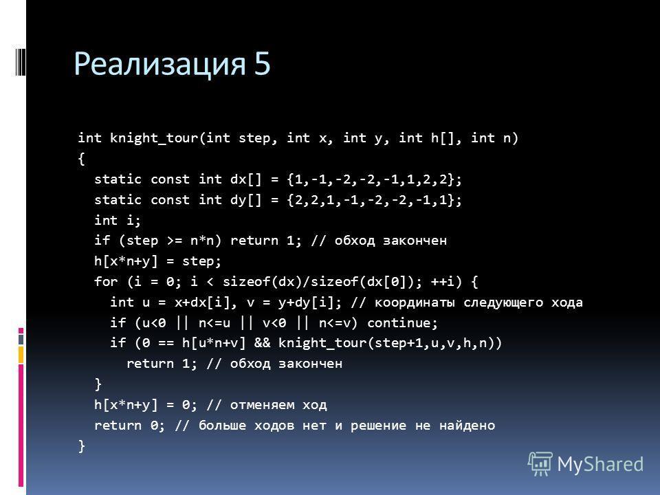Реализация 5 int knight_tour(int step, int х, int у, int h[], int n) { static const int dx[] = {1,-1,-2,-2,-1,1,2,2}; static const int dy[] = {2,2,1,-1,-2,-2,-1,1}; int i; if (step >= n*n) return 1; // обход закончен h[x*n+y] = step; for (i = 0; i <