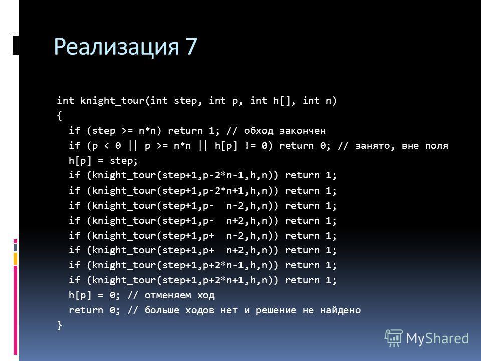 Реализация 7 int knight_tour(int step, int p, int h[], int n) { if (step >= n*n) return 1; // обход закончен if (p = n*n || h[p] != 0) return 0; // занято, вне поля h[p] = step; if (knight_tour(step+1,p-2*n-1,h,n)) return 1; if (knight_tour(step+1,p-